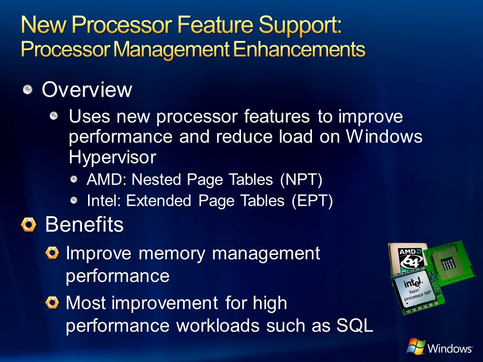 Overview Uses new processor features to improve performance and reduce load on Windows Hypervisor AMD: Nested Page Tables (NPT) Intel: Extended Page T