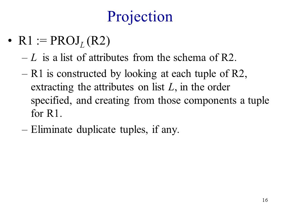 16 Projection R1 := PROJ L (R2) –L is a list of attributes from the schema of R2.