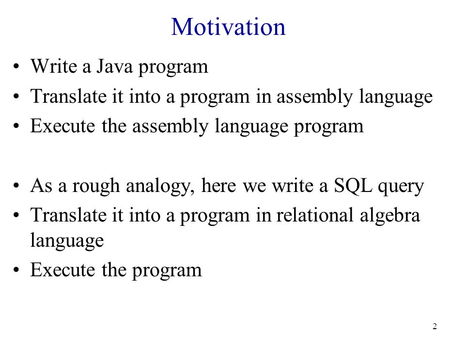 Motivation Write a Java program Translate it into a program in assembly language Execute the assembly language program As a rough analogy, here we write a SQL query Translate it into a program in relational algebra language Execute the program 2