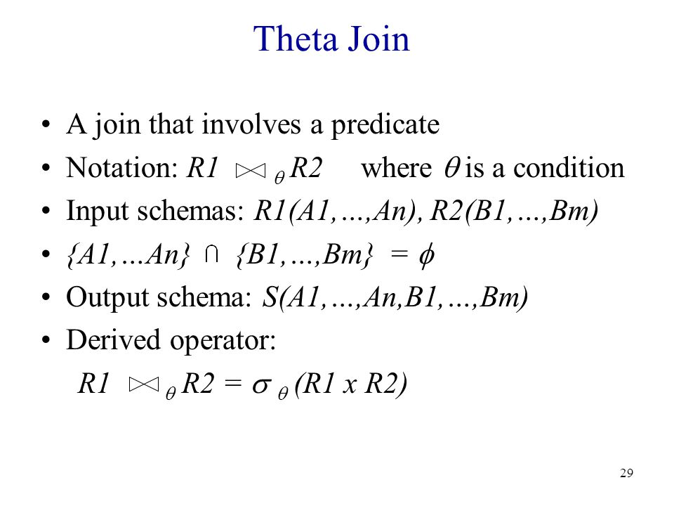 29 Theta Join A join that involves a predicate Notation: R1  R2 where  is a condition Input schemas: R1(A1,…,An), R2(B1,…,Bm) {A1,…An} {B1,…,Bm} =  Output schema: S(A1,…,An,B1,…,Bm) Derived operator: R1  R2 =   (R1 x R2)
