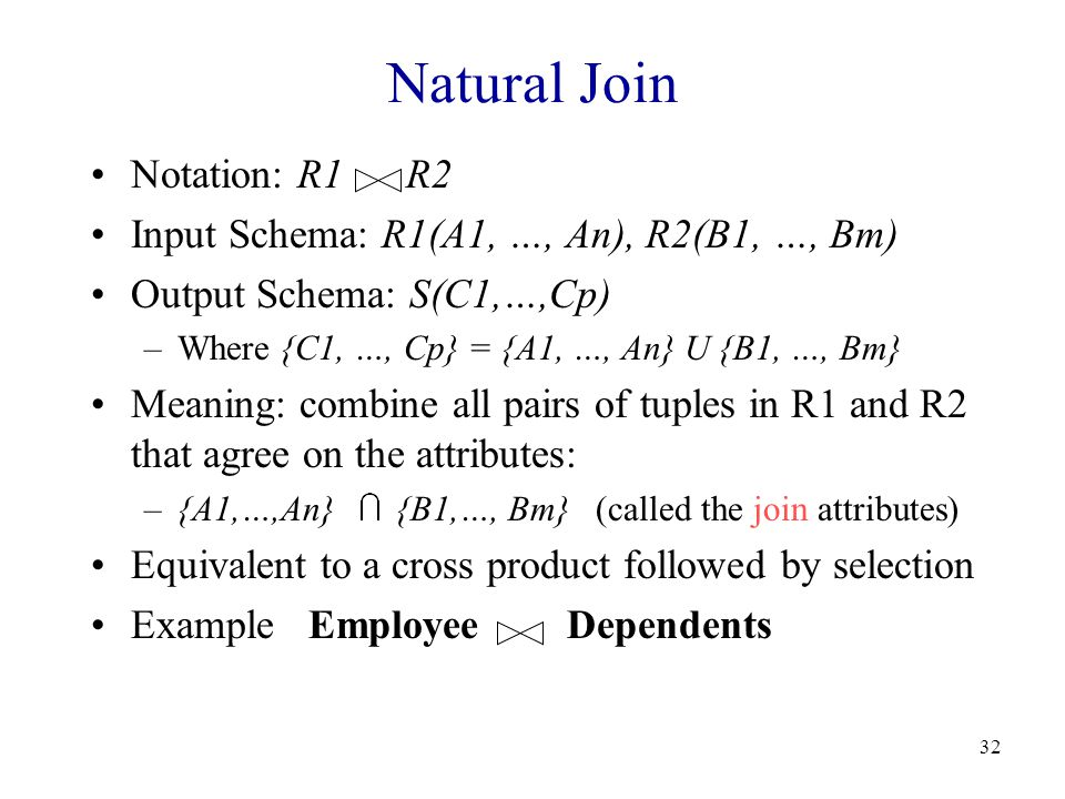 32 Natural Join Notation: R1 R2 Input Schema: R1(A1, …, An), R2(B1, …, Bm) Output Schema: S(C1,…,Cp) –Where {C1, …, Cp} = {A1, …, An} U {B1, …, Bm} Meaning: combine all pairs of tuples in R1 and R2 that agree on the attributes: –{A1,…,An} {B1,…, Bm} (called the join attributes) Equivalent to a cross product followed by selection Example Employee Dependents