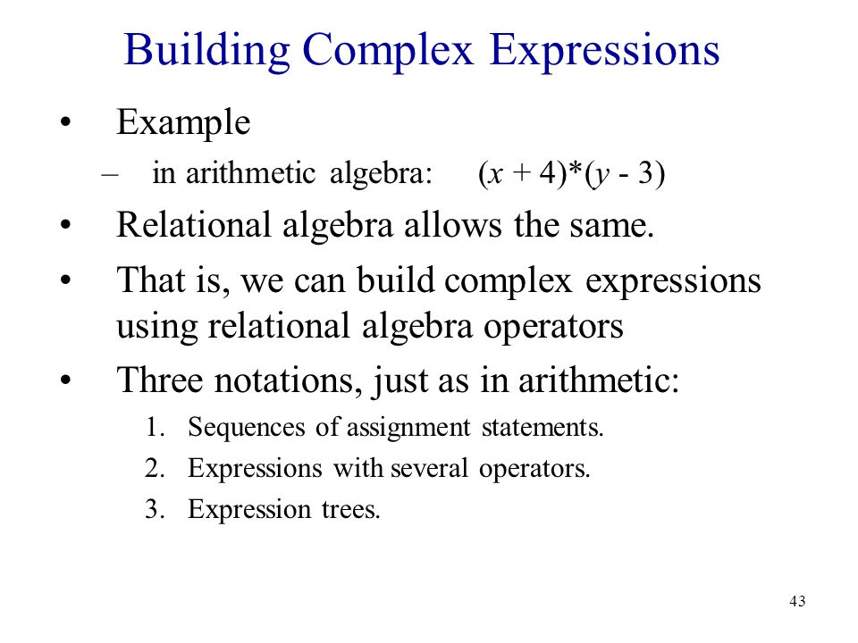 43 Building Complex Expressions Example –in arithmetic algebra: (x + 4)*(y - 3) Relational algebra allows the same.