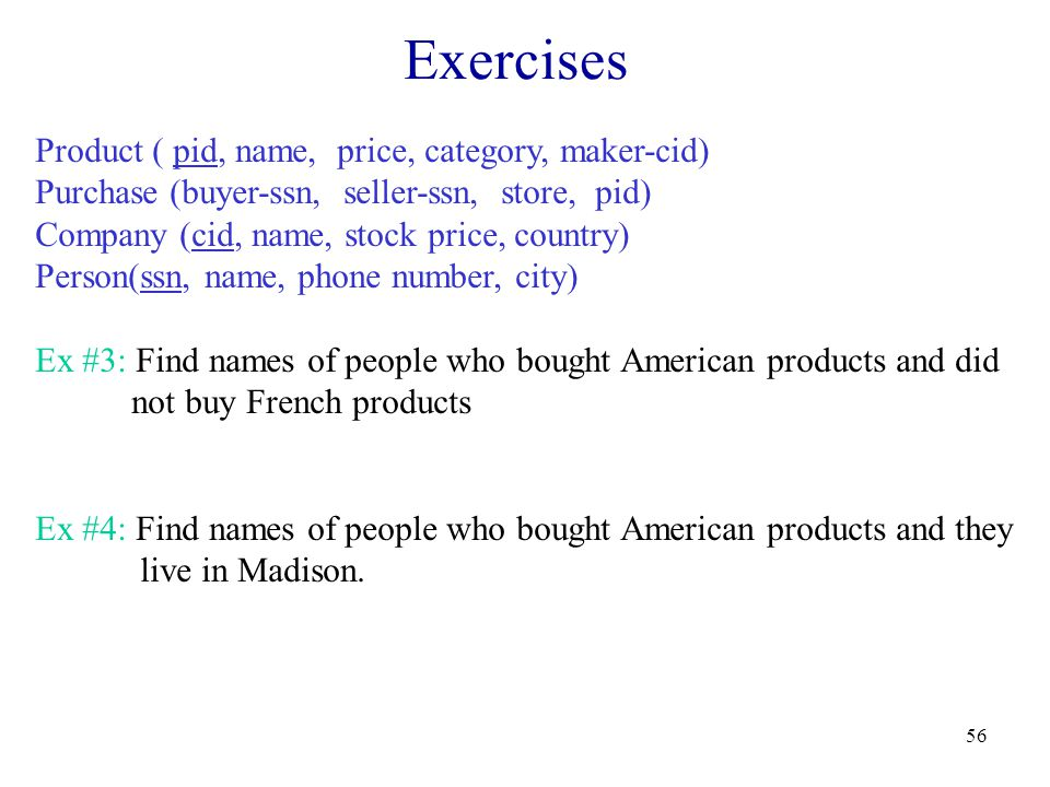 56 Exercises Product ( pid, name, price, category, maker-cid) Purchase (buyer-ssn, seller-ssn, store, pid) Company (cid, name, stock price, country) Person(ssn, name, phone number, city) Ex #3: Find names of people who bought American products and did not buy French products Ex #4: Find names of people who bought American products and they live in Madison.