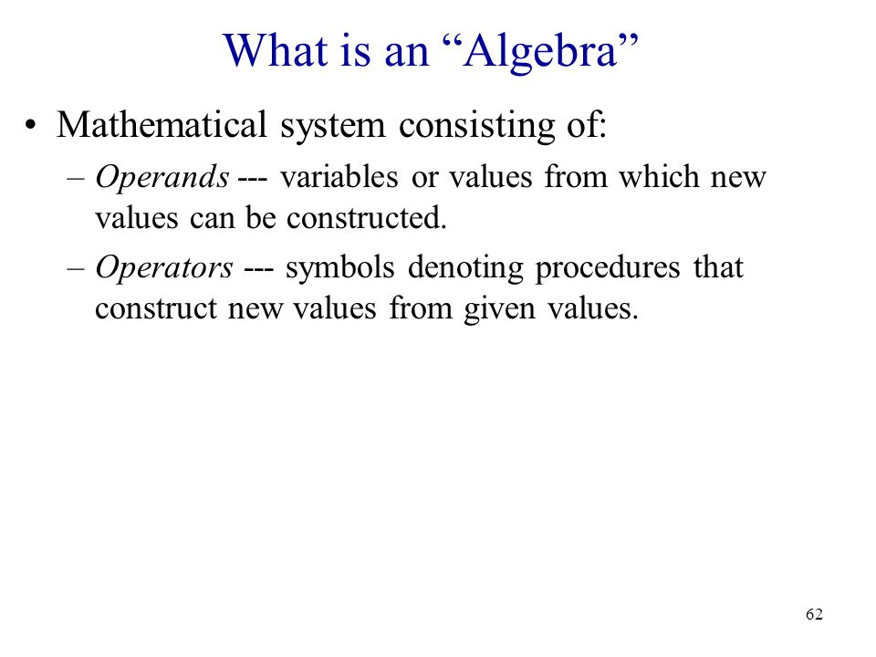 62 What is an Algebra Mathematical system consisting of: –Operands --- variables or values from which new values can be constructed.