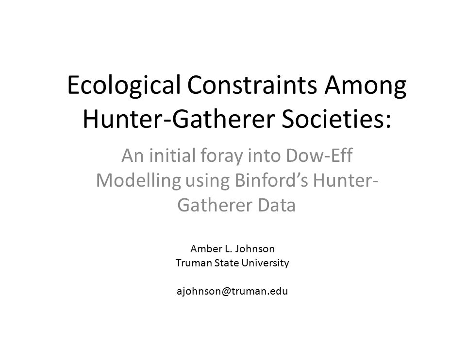 Ecological Constraints Among Hunter-Gatherer Societies: An initial foray into Dow-Eff Modelling using Binford's Hunter- Gatherer Data Amber L.