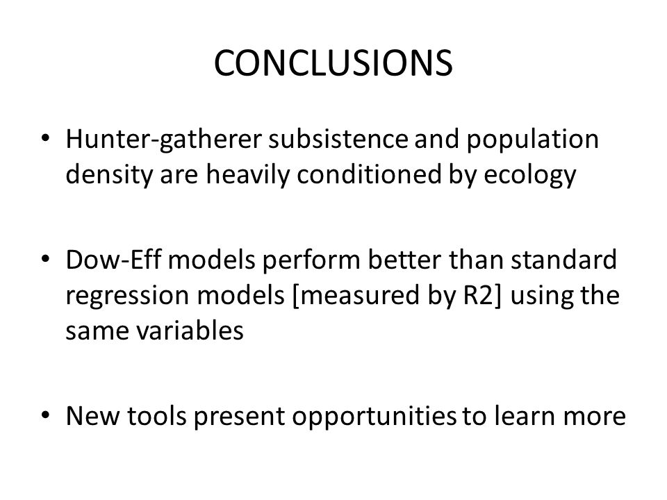 CONCLUSIONS Hunter-gatherer subsistence and population density are heavily conditioned by ecology Dow-Eff models perform better than standard regression models [measured by R2] using the same variables New tools present opportunities to learn more