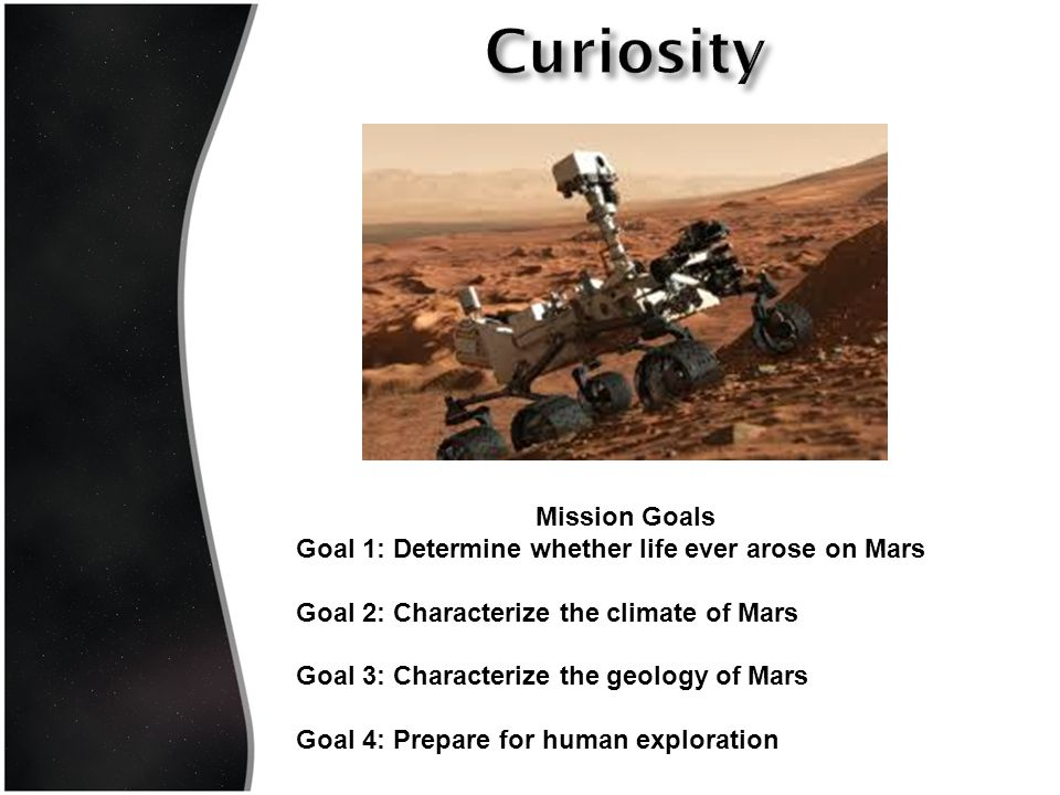 Mission Goals Goal 1: Determine whether life ever arose on Mars Goal 2: Characterize the climate of Mars Goal 3: Characterize the geology of Mars Goal 4: Prepare for human exploration
