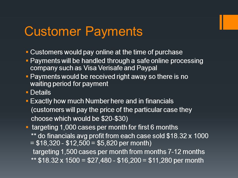 Customer Payments  Customers would pay online at the time of purchase  Payments will be handled through a safe online processing company such as Visa Verisafe and Paypal  Payments would be received right away so there is no waiting period for payment  Details  Exactly how much Number here and in financials (customers will pay the price of the particular case they choose which would be $20-$30)  targeting 1,000 cases per month for first 6 months ** do financials avg profit from each case sold $18.32 x 1000 = $18,320 - $12,500 = $5,820 per month) targeting 1,500 cases per month from months 7-12 months ** $18.32 x 1500 = $27,480 - $16,200 = $11,280 per month