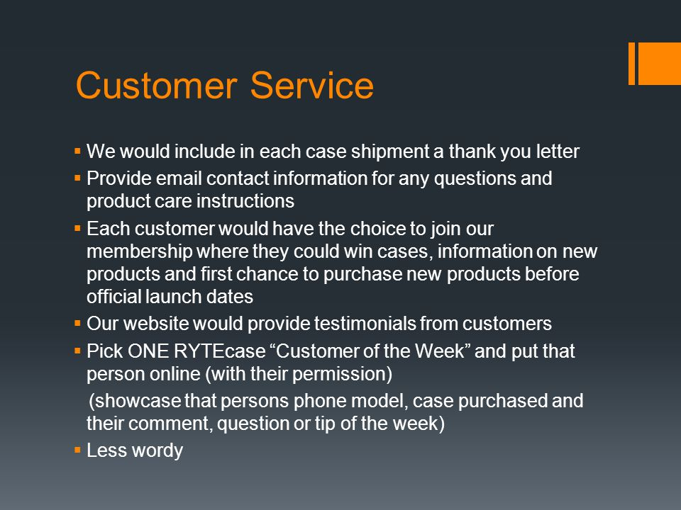 Customer Service  We would include in each case shipment a thank you letter  Provide email contact information for any questions and product care instructions  Each customer would have the choice to join our membership where they could win cases, information on new products and first chance to purchase new products before official launch dates  Our website would provide testimonials from customers  Pick ONE RYTEcase Customer of the Week and put that person online (with their permission) (showcase that persons phone model, case purchased and their comment, question or tip of the week)  Less wordy