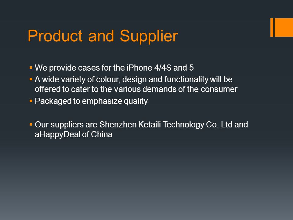 Product and Supplier  We provide cases for the iPhone 4/4S and 5  A wide variety of colour, design and functionality will be offered to cater to the various demands of the consumer  Packaged to emphasize quality  Our suppliers are Shenzhen Ketaili Technology Co.