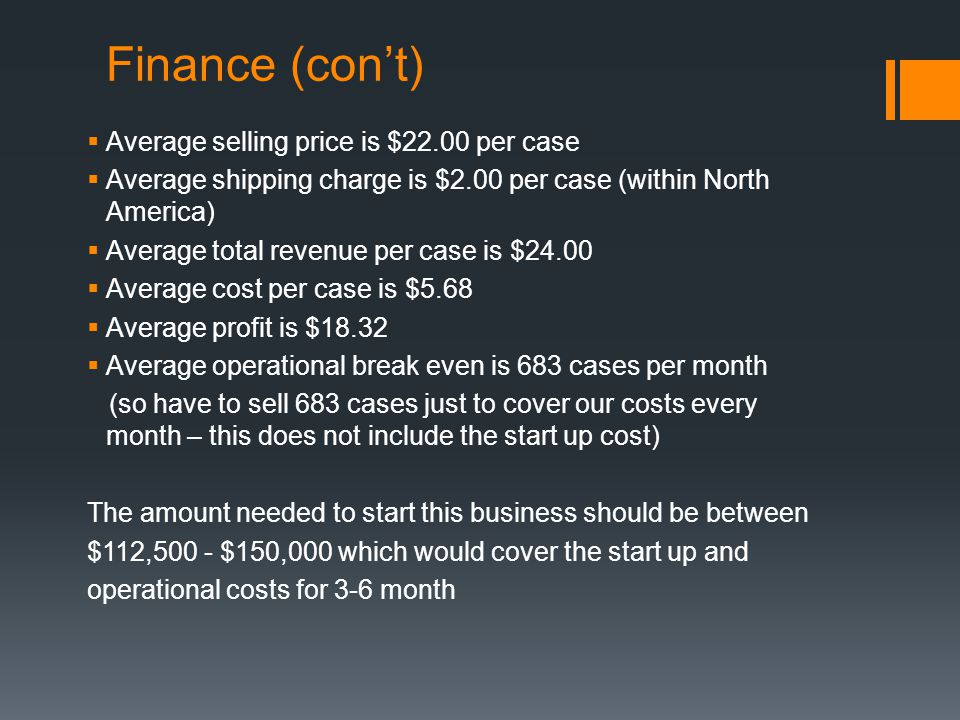 Finance (con't)  Average selling price is $22.00 per case  Average shipping charge is $2.00 per case (within North America)  Average total revenue per case is $24.00  Average cost per case is $5.68  Average profit is $18.32  Average operational break even is 683 cases per month (so have to sell 683 cases just to cover our costs every month – this does not include the start up cost) The amount needed to start this business should be between $112,500 - $150,000 which would cover the start up and operational costs for 3-6 month