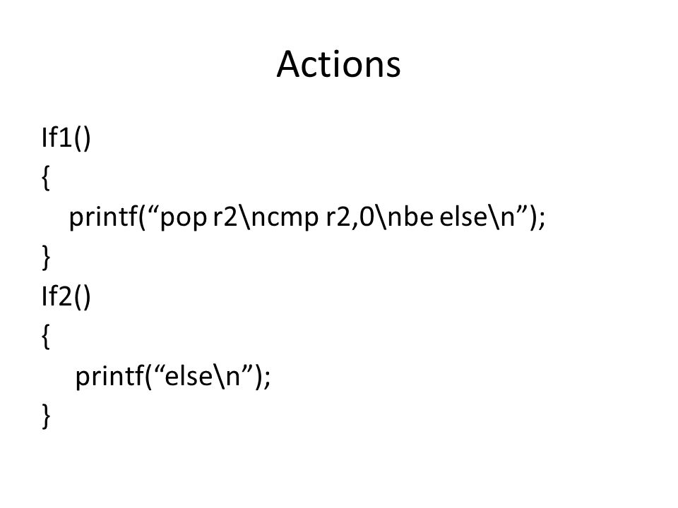 Actions If1() { printf( pop r2\ncmp r2,0\nbe else\n ); } If2() { printf( else\n ); }
