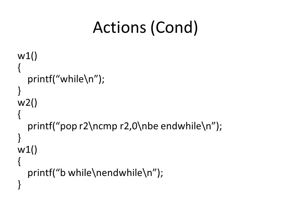 Actions (Cond) w1() { printf( while\n ); } w2() { printf( pop r2\ncmp r2,0\nbe endwhile\n ); } w1() { printf( b while\nendwhile\n ); }