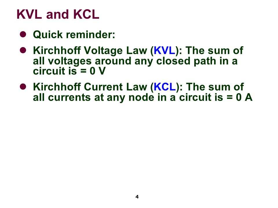 4 KVL and KCL Quick reminder: Kirchhoff Voltage Law (KVL): The sum of all voltages around any closed path in a circuit is = 0 V Kirchhoff Current Law (KCL): The sum of all currents at any node in a circuit is = 0 A