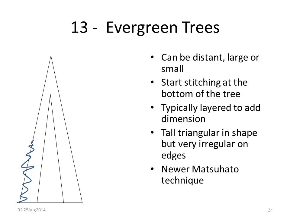 13 - Evergreen Trees Can be distant, large or small Start stitching at the bottom of the tree Typically layered to add dimension Tall triangular in sh