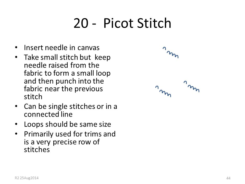 20 - Picot Stitch Insert needle in canvas Take small stitch but keep needle raised from the fabric to form a small loop and then punch into the fabric