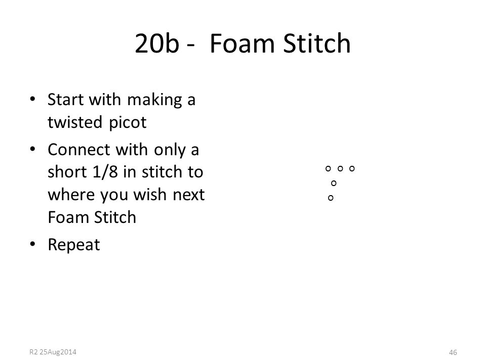 20b - Foam Stitch Start with making a twisted picot Connect with only a short 1/8 in stitch to where you wish next Foam Stitch Repeat 46 o o o o R2 25