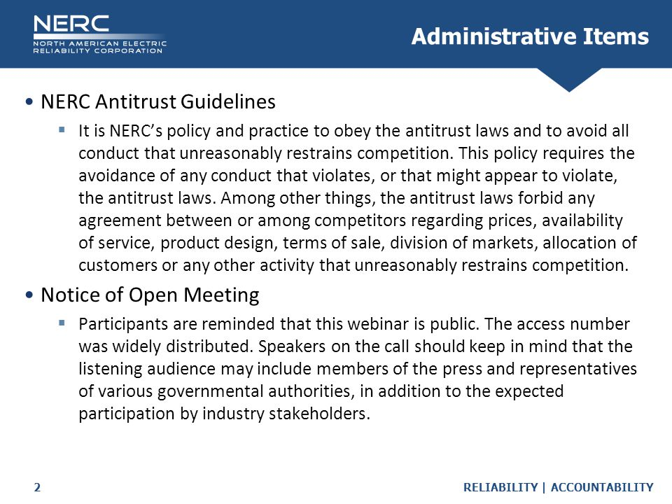 RELIABILITY | ACCOUNTABILITY2 NERC Antitrust Guidelines  It is NERC's policy and practice to obey the antitrust laws and to avoid all conduct that unreasonably restrains competition.