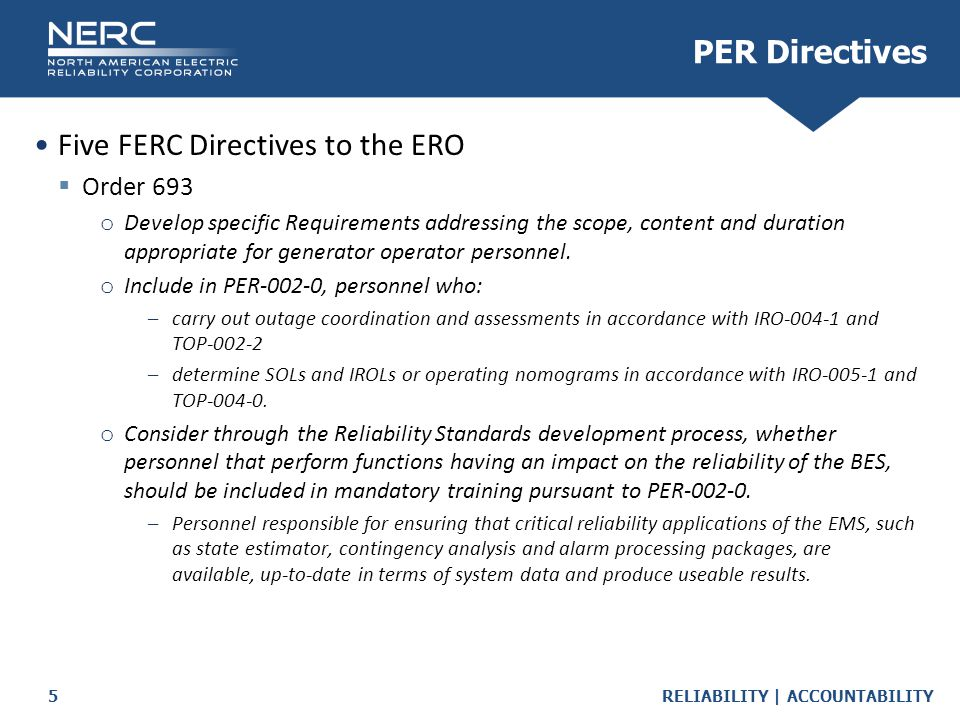 RELIABILITY | ACCOUNTABILITY5 Five FERC Directives to the ERO  Order 693 o Develop specific Requirements addressing the scope, content and duration appropriate for generator operator personnel.