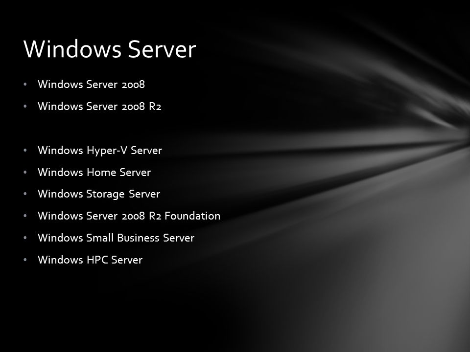 Windows Server 2008 Windows Server 2008 R2 Windows Hyper-V Server Windows Home Server Windows Storage Server Windows Server 2008 R2 Foundation Windows Small Business Server Windows HPC Server Windows Server