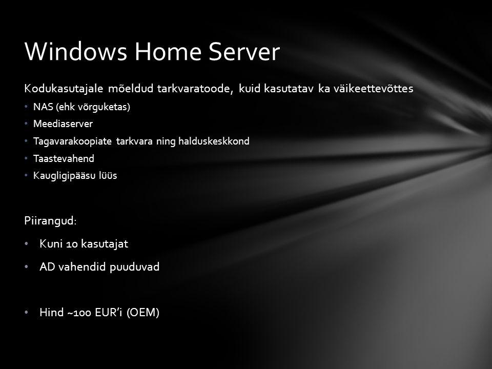 Kodukasutajale mõeldud tarkvaratoode, kuid kasutatav ka väikeettevõttes NAS (ehk võrguketas) Meediaserver Tagavarakoopiate tarkvara ning halduskeskkond Taastevahend Kaugligipääsu lüüs Piirangud: Kuni 10 kasutajat AD vahendid puuduvad Hind ~100 EUR'i (OEM) Windows Home Server
