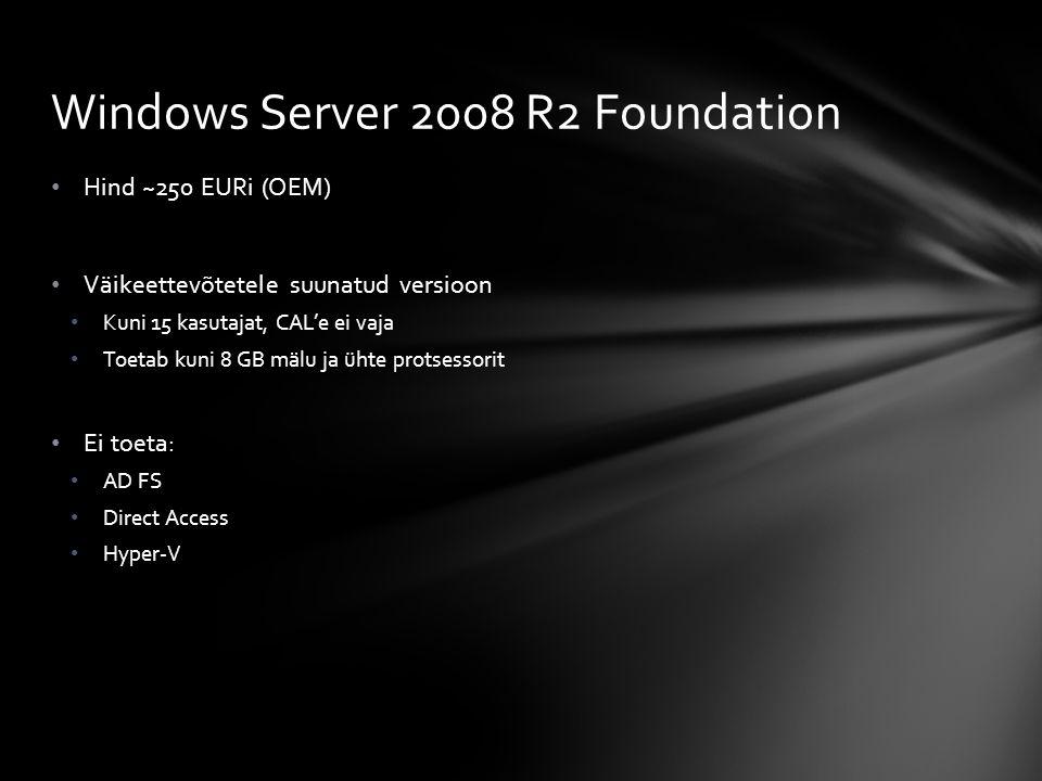 Hind ~250 EURi (OEM) Väikeettevõtetele suunatud versioon Kuni 15 kasutajat, CAL'e ei vaja Toetab kuni 8 GB mälu ja ühte protsessorit Ei toeta: AD FS Direct Access Hyper-V Windows Server 2008 R2 Foundation