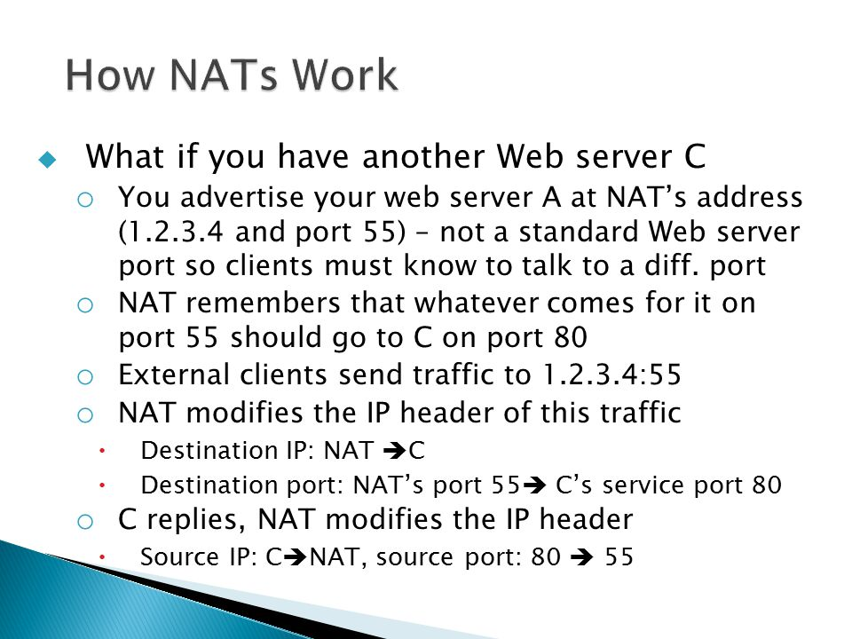  What if you have another Web server C o You advertise your web server A at NAT's address (1.2.3.4 and port 55) – not a standard Web server port so clients must know to talk to a diff.