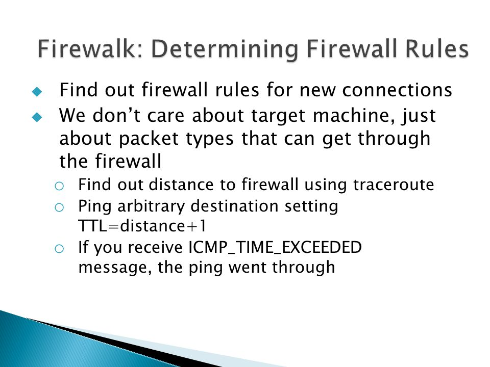  Find out firewall rules for new connections  We don't care about target machine, just about packet types that can get through the firewall o Find out distance to firewall using traceroute o Ping arbitrary destination setting TTL=distance+1 o If you receive ICMP_TIME_EXCEEDED message, the ping went through