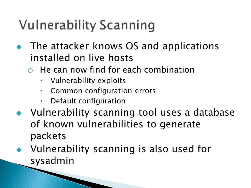  The attacker knows OS and applications installed on live hosts o He can now find for each combination  Vulnerability exploits  Common configuration errors  Default configuration  Vulnerability scanning tool uses a database of known vulnerabilities to generate packets  Vulnerability scanning is also used for sysadmin