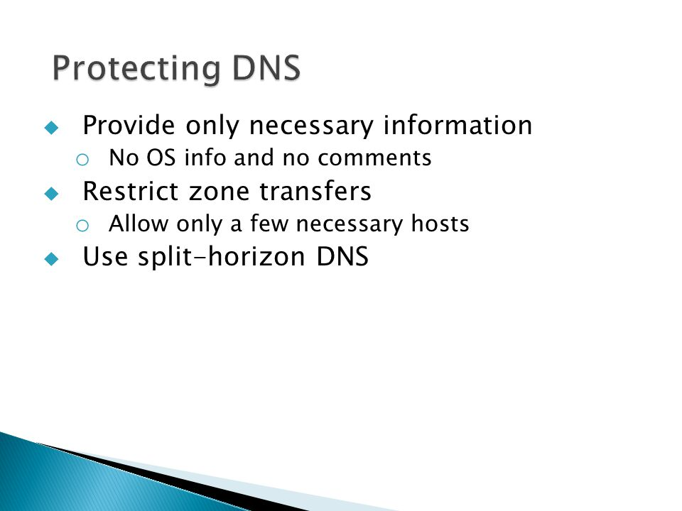  Provide only necessary information o No OS info and no comments  Restrict zone transfers o Allow only a few necessary hosts  Use split-horizon DNS