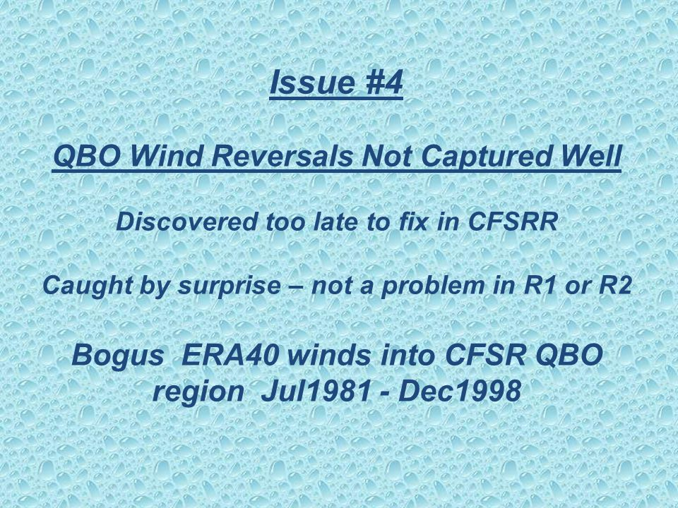 Issue #4 QBO Wind Reversals Not Captured Well Discovered too late to fix in CFSRR Caught by surprise – not a problem in R1 or R2 Bogus ERA40 winds into CFSR QBO region Jul1981 - Dec1998