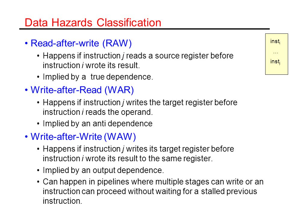Data Hazards Classification Read-after-write (RAW) Happens if instruction j reads a source register before instruction i wrote its result.