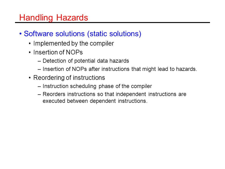 Handling Hazards Software solutions (static solutions) Implemented by the compiler Insertion of NOPs –Detection of potential data hazards –Insertion of NOPs after instructions that might lead to hazards.