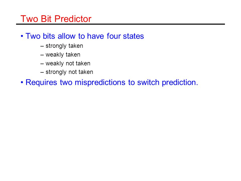 Two Bit Predictor Two bits allow to have four states –strongly taken –weakly taken –weakly not taken –strongly not taken Requires two mispredictions to switch prediction.