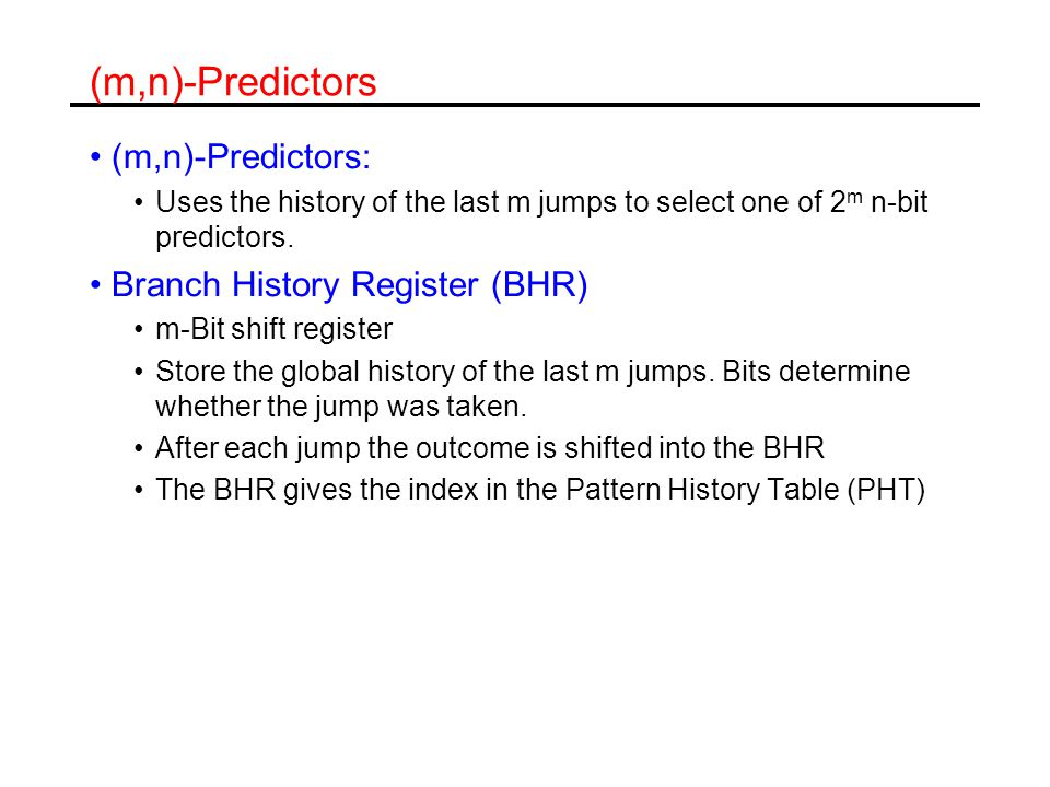 (m,n)-Predictors (m,n)-Predictors: Uses the history of the last m jumps to select one of 2 m n-bit predictors.