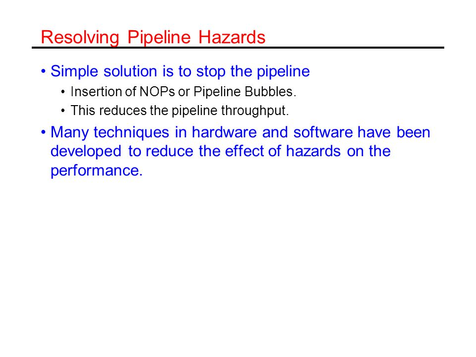 Handling Hazards Hardware solutions (Dynamic Solutions) Detection of conflicts –Requires an appropriate hardware logic Handling –Interlocking, Stalling –Forwarding –Forwarding with interlocking