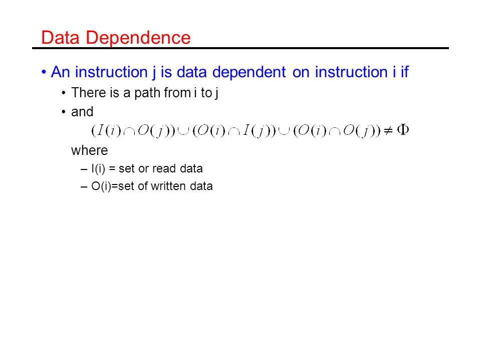 Data Dependence An instruction j is data dependent on instruction i if There is a path from i to j and where –I(i) = set or read data –O(i)=set of written data