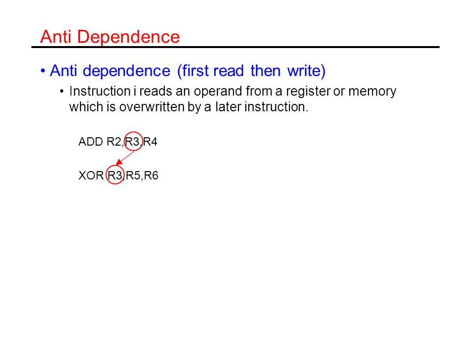 Output Dependence Output dependence (both write) Instruction i and j write the same register or memory address: ADD R2,R3,R4 XOR R2,R5,R6 Anti and output dependences are called name dependences.
