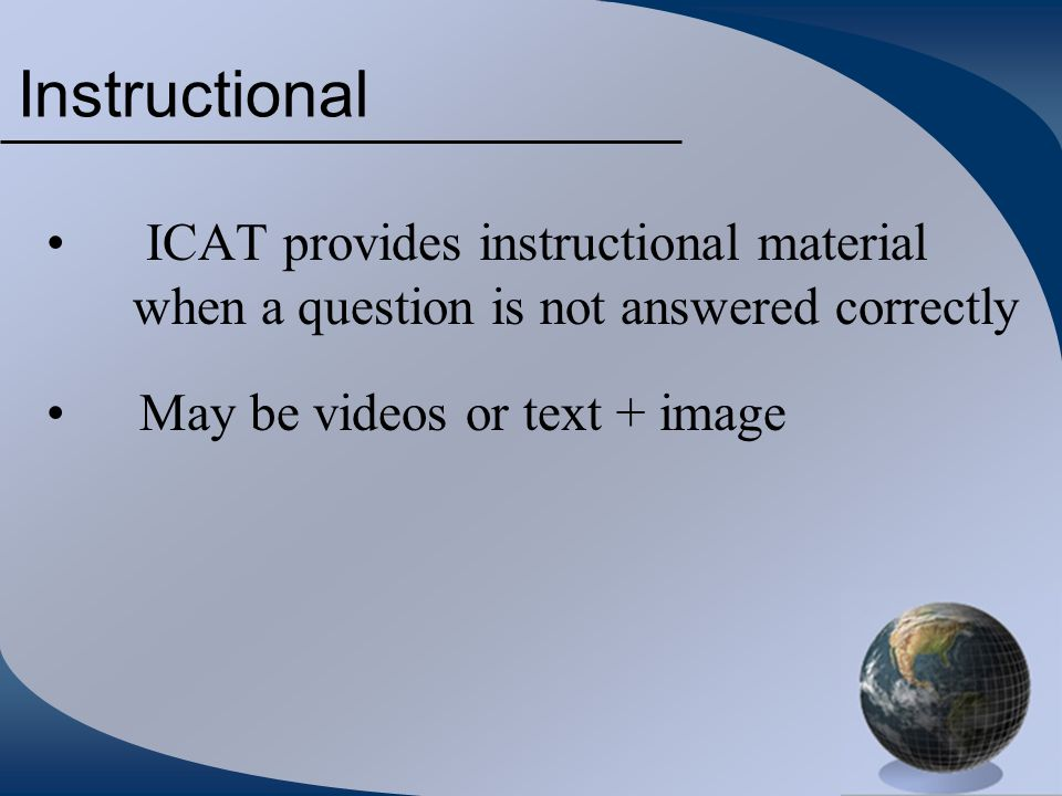 Instructional ICAT provides instructional material when a question is not answered correctly May be videos or text + image