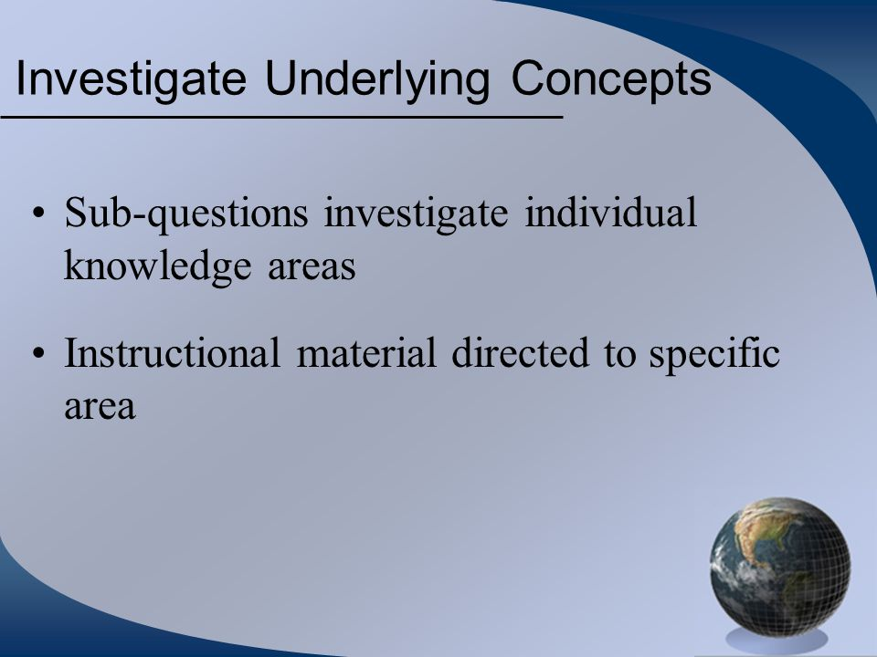 Investigate Underlying Concepts Sub-questions investigate individual knowledge areas Instructional material directed to specific area