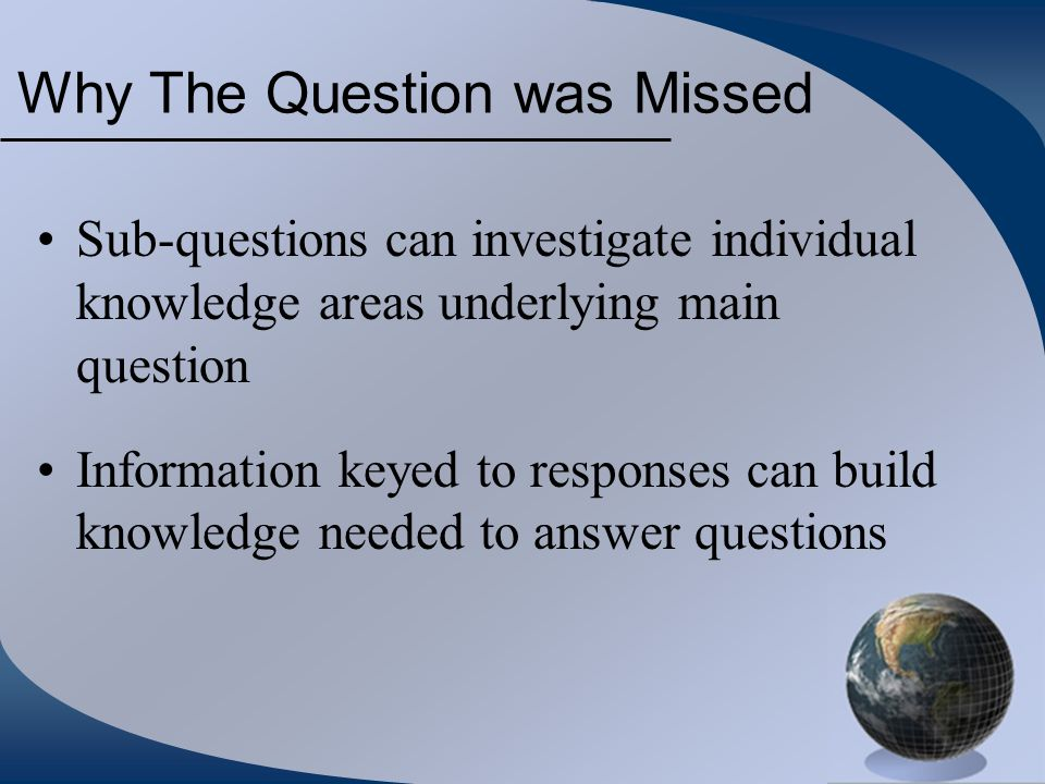 Why The Question was Missed Sub-questions can investigate individual knowledge areas underlying main question Information keyed to responses can build knowledge needed to answer questions