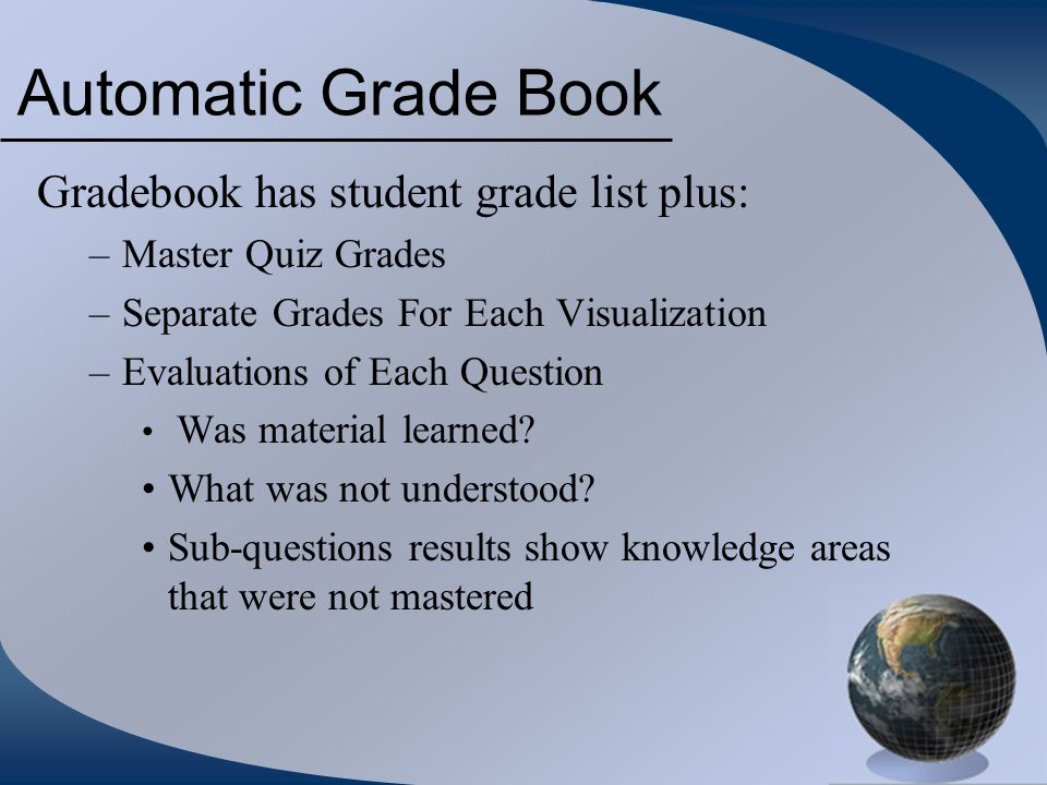 Automatic Grade Book Gradebook has student grade list plus: –Master Quiz Grades –Separate Grades For Each Visualization –Evaluations of Each Question Was material learned.