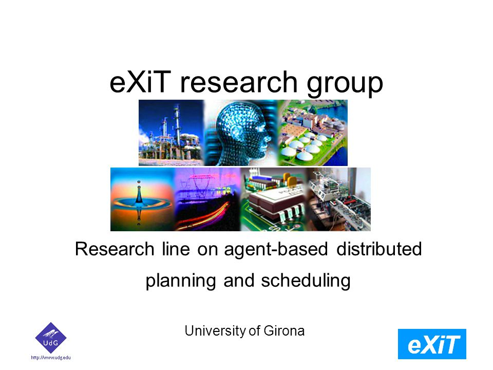 eXiT research group University of Girona Research line on agent-based distributed planning and scheduling