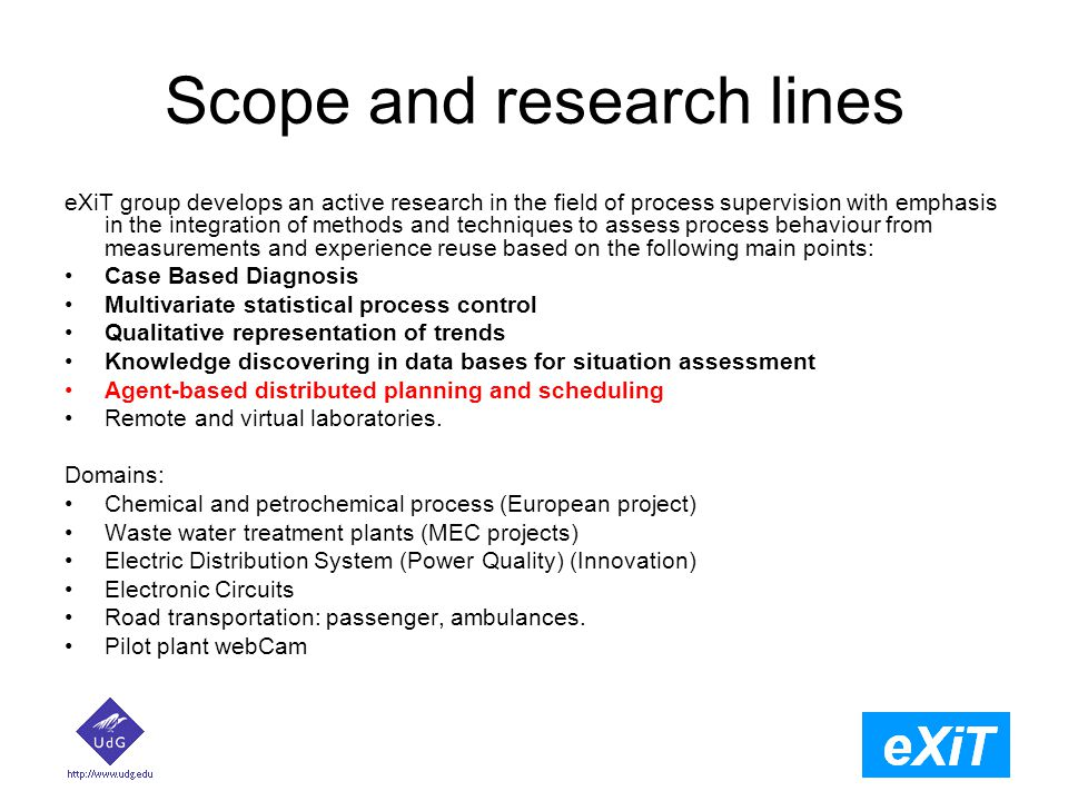 Scope and research lines eXiT group develops an active research in the field of process supervision with emphasis in the integration of methods and techniques to assess process behaviour from measurements and experience reuse based on the following main points: Case Based Diagnosis Multivariate statistical process control Qualitative representation of trends Knowledge discovering in data bases for situation assessment Agent-based distributed planning and scheduling Remote and virtual laboratories.