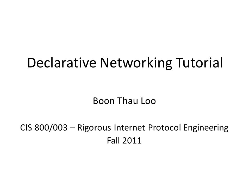 Declarative Networking Tutorial Boon Thau Loo CIS 800/003 – Rigorous Internet Protocol Engineering Fall 2011