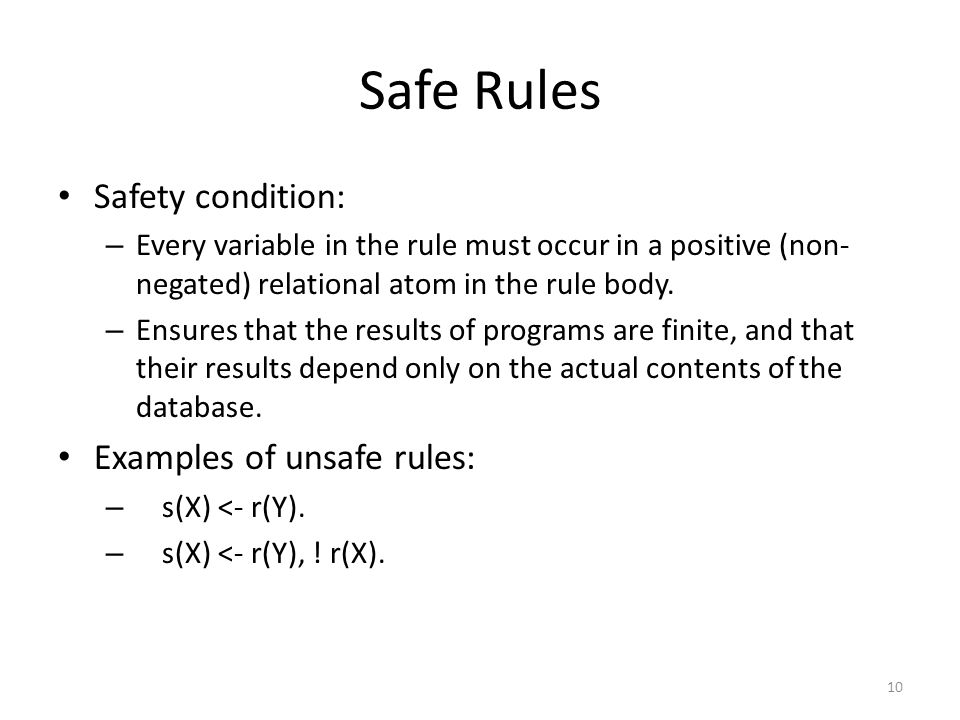 Safe Rules Safety condition: – Every variable in the rule must occur in a positive (non- negated) relational atom in the rule body.