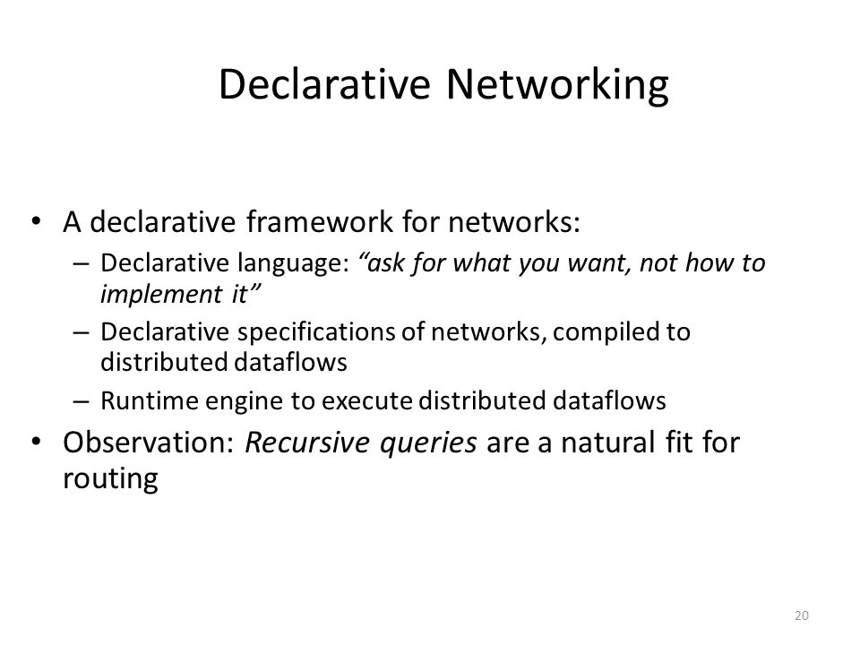 Declarative Networking A declarative framework for networks: – Declarative language: ask for what you want, not how to implement it – Declarative specifications of networks, compiled to distributed dataflows – Runtime engine to execute distributed dataflows Observation: Recursive queries are a natural fit for routing 20