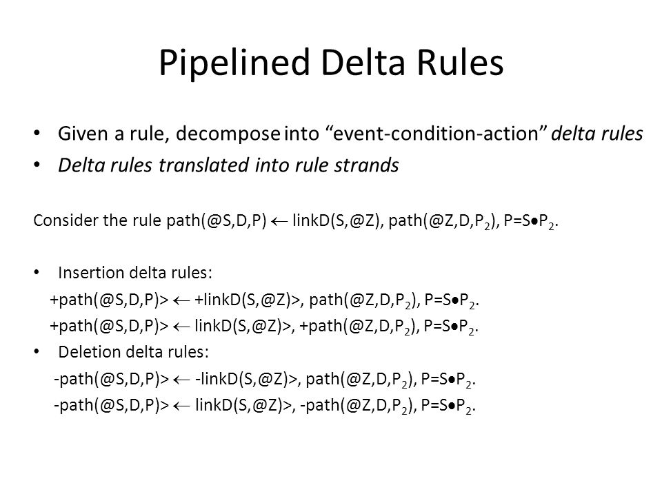 Pipelined Delta Rules Given a rule, decompose into event-condition-action delta rules Delta rules translated into rule strands Consider the rule path(@S,D,P)  linkD(S,@Z), path(@Z,D,P 2 ), P=S  P 2.