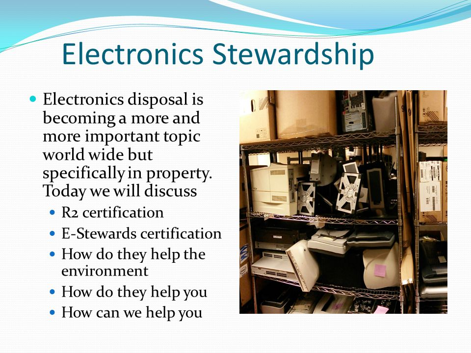 Electronics Stewardship Electronics disposal is becoming a more and more important topic world wide but specifically in property.