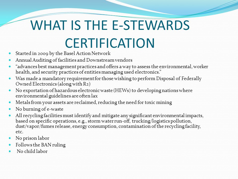 WHAT IS THE E-STEWARDS CERTIFICATION Started in 2009 by the Basel Action Network Annual Auditing of facilities and Downstream vendors advances best management practices and offers a way to assess the environmental, worker health, and security practices of entities managing used electronics. Was made a mandatory requirement for those wishing to perform Disposal of Federally Owned Electronics (along with R2) No exportation of hazardous electronic waste (HEWs) to developing nations where environmental guidelines are often lax Metals from your assets are reclaimed, reducing the need for toxic mining No burning of e-waste All recycling facilities must identify and mitigate any significant environmental impacts, based on specific operations, e.g., storm water run-off, trucking/logistics pollution, dust/vapor/fumes release, energy consumption, contamination of the recycling facility, etc.